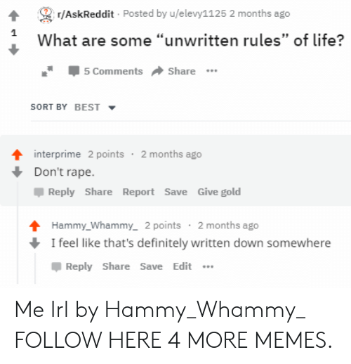 """Dank, Definitely, and Life: /AskReddit Posted by u/elevy1125 2 months ago  What are some """"unwritten rules"""" of life?  5 Comments Share  SORT BY BEST  interprime 2 points 2 months ago  Don't rape.  Reply Share Report Save Give gold  Hammy_Whammy,_ 2 points 2 months ago  I feel like that's definitely written down somewhere  Reply Share Save Edit Me Irl by Hammy_Whammy_ FOLLOW HERE 4 MORE MEMES."""