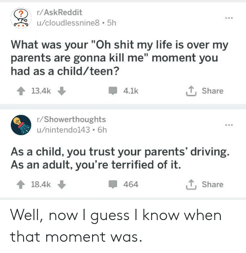 """Driving, Life, and Parents: /AskReddit  u/cloudlessnine8 5h  What was your """"Oh shit my life is over my  parents are gonna kill me"""" moment you  had as a child/teen?  13.4k  4.1k  T, Share  r/Showerthoughts  u/nintendo143 6h  As a child, you trust your parents' driving.  As an adult, you're terrified of it.  464  T, Share Well, now I guess I know when that moment was."""