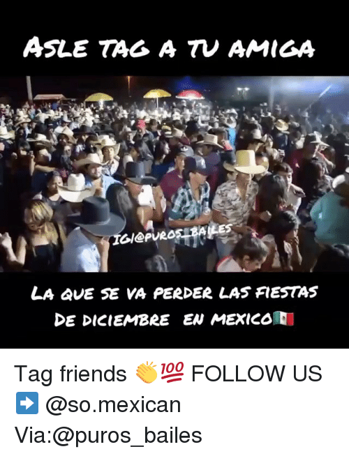 Friends, Memes, and Mexico: ASLE TAG A TV AMIGA  Gl@PURO5 B  LA QUE SE VA PERDεR LAS FIESTAS  DE DICIEMBRE EN MEXICO Tag friends 👏💯 FOLLOW US➡️ @so.mexican Via:@puros_bailes