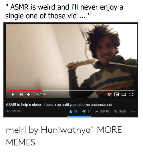 """Dank, Memes, and Target: """" ASMR is weird and i'll never enjoy a  single one of those vid """"  0:26/1:37  ASMR to help u sleep - beat u up until you become unconscious  329 views  39  SHARE SAVE.. meirl by Huniwatnya1 MORE MEMES"""