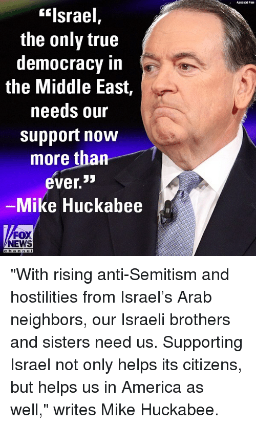 "America, Memes, and News: Asodaad Auss  ""Israel,  the only true  democracy in  the Middle East,  needs our  support now  more than  ever.  Mike Huckabee  FOX  NEWS  h an n e l ""With rising anti-Semitism and hostilities from Israel's Arab neighbors, our Israeli brothers and sisters need us. Supporting Israel not only helps its citizens, but helps us in America as well,"" writes Mike Huckabee."