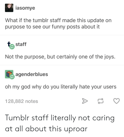 Funny, God, and Oh My God: asomye  What if the tumblr staff made this update on  purpose to see our funny posts about it  staff  Not the purpose, but certainly one of the joys.  agenderblues  oh my god why do you literally hate your users  128,882 notes Tumblr staff literally not caring at all about this uproar
