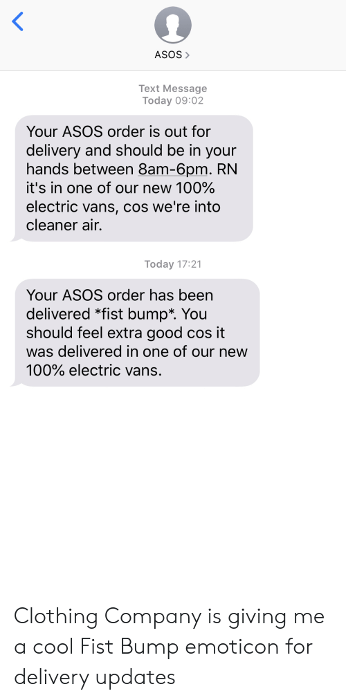Vans, Asos, and Cool: ASOS>  Text Message  Today 09:02  Your ASOS order is out for  delivery and should be in your  hands between 8am-6pm. RN  it's in one of our new 100%  electric vans, cos we're into  cleaner air.  Today 17:21  Your ASOS order has been  delivered *fist bump*. You  should feel extra good cos it  was delivered in one of our new  100% electric vans. Clothing Company is giving me a cool Fist Bump emoticon for delivery updates