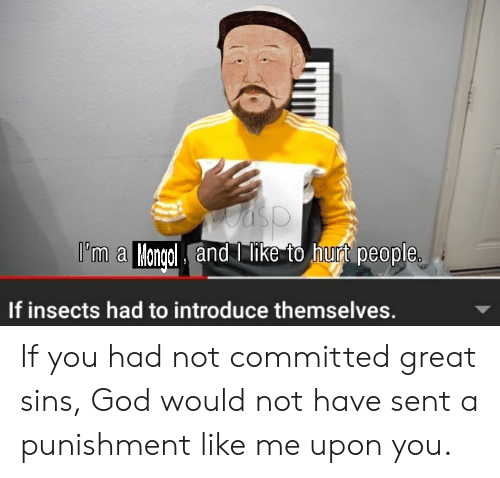 God, History, and Asp: asp  I'm a Mongcl and ike to hurt people  If insects had to introduce themselves. If you had not committed great sins, God would not have sent a punishment like me upon you.