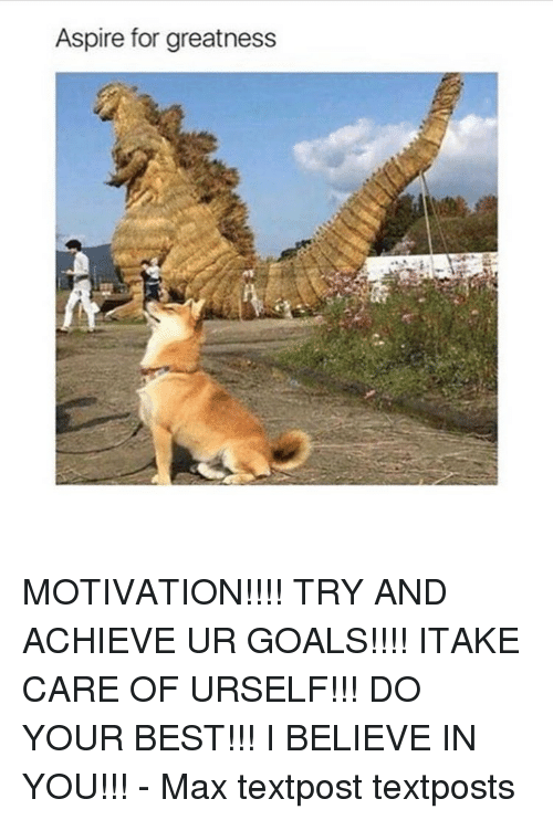 aspire for greatness motivation try and achieve ur goals itake 10655196 25 best i believe in you memes can do it memes, i believe in