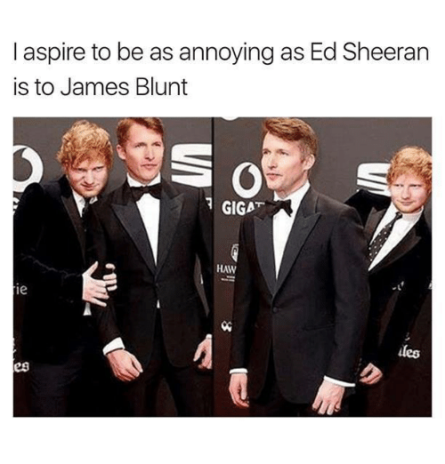Ed Sheeran, Humans of Tumblr, and Annoying: aspire to be as annoying as Ed Sheeran  is to James Blunt  GIGAT  HAW  ie  iles  勿  es