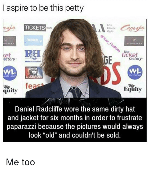 "Daniel Radcliffe, Memes, and Petty: aspire to be this petty  Arts  eseo TICKETS  Alliance  RH  the  ticket  Ke  Factory  actory  feas  FAquity  quity  Daniel Radcliffe wore the same dirty hat  and jacket for six months in order to frustrate  paparazzi because the pictures would always  look ""old"" and couldn't be sold. Me too"