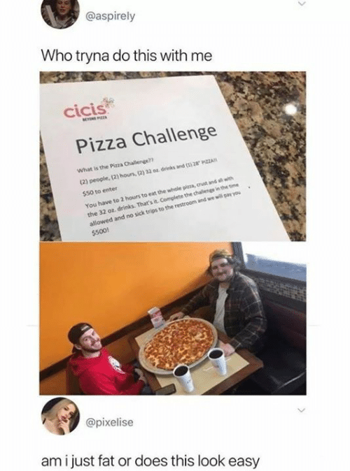 Funny, Pizza, and Time: @aspirely  Who tryna do this with me  cicis  Pizza Challenge  What is the Pizza Challenge?  (2) people, (2) hous, (2) 32 0 drinks and ( 28 PZZA  $50 to enter  You have to 2 hours to eat the whole pizza, crust and all with  the 32 oz, drinks. That's it Complete the chalenge in the time  allowed and no sick trips to the restroom and we will pay you  $500!  @pixelise  am i just fat or does this look easy