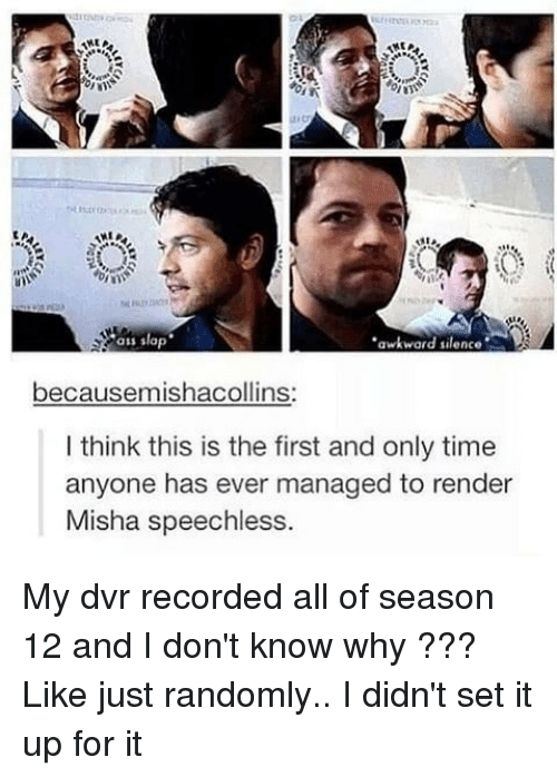 Ass, Memes, and Awkward: ass slap  awkward silence  becausemishacollins:  I think this is the first and only time  anyone has ever managed to render  Misha speechless. My dvr recorded all of season 12 and I don't know why ??? Like just randomly.. I didn't set it up for it