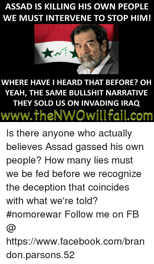 Facebook, Memes, and Yeah: ASSAD IS KILLING HIS OWN PEOPLE  WE MUST INTERVENE TO STOP HIM!  WHERE HAVE I HEARD THAT BEFORE? OH  YEAH, THE SAME BULLSHIT NARRATIVE  THEY SOLD US ON INVADING IRAQ  www.theNWOwillfail.com Is there anyone who actually believes Assad gassed his own people? How many lies must we be fed before we recognize the deception that coincides with what we're told?  #nomorewar  Follow me on FB @ https://www.facebook.com/brandon.parsons.52