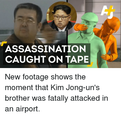 Assassination, Memes, and 🤖: ASSASSINATION  CAUGHT ON TAPE New footage shows the moment that Kim Jong-un's brother was fatally attacked in an airport.