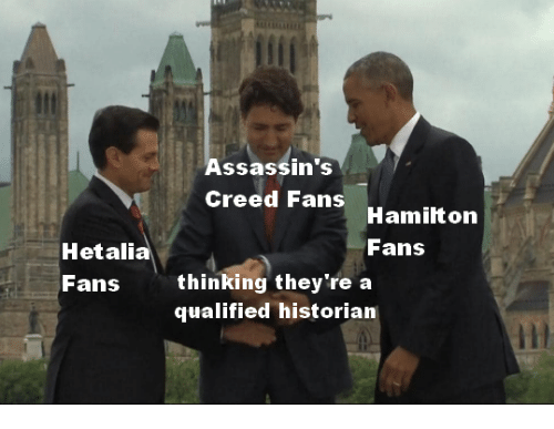 Assassin's Creed, Creed, and Hetalia: Assassin's  Creed Fans  Hamilton  Fans  Hetalia  Fans  thinking they're a  qualified historian