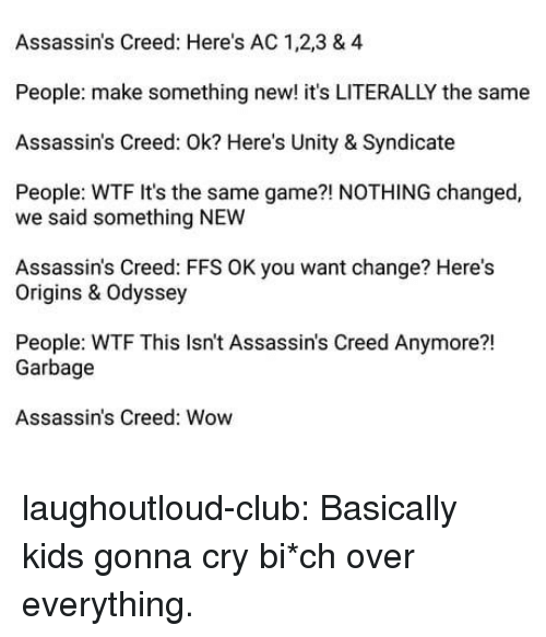 Club, Tumblr, and Wow: Assassin's Creed: Here's AC 1,2,3 & 4  People: make something new! it's LITERALLY the same  Assassin's Creed: Ok? Here's Unity & Syndicate  People: WTF It's the same game?! NOTHING changed,  we said something NEW  Assassin's Creed: FFS OK you want change? Here's  Origins & Odyssey  People: WTF This Isn't Assassin's Creed Anymore?!  21  Garbage  Assassin's Creed: Wow laughoutloud-club:  Basically kids gonna cry  bi*ch over everything.