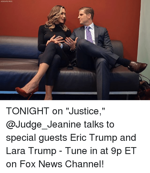 """Eric Trump, Memes, and News: ASSCATED PRESS TONIGHT on """"Justice,"""" @Judge_Jeanine talks to special guests Eric Trump and Lara Trump - Tune in at 9p ET on Fox News Channel!"""
