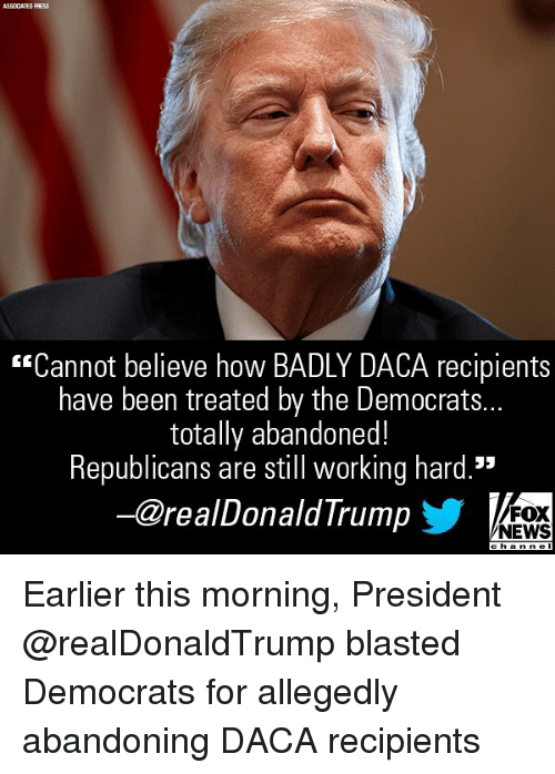"Memes, News, and Fox News: ASSCCATED PRESS  ""Cannot believe how BADLY DACA recipients  have been treated by the Democrats...  totally abandoned!  Republicans are still working hard.""  -@realDonaldTrump  FOX  NEWS Earlier this morning, President @realDonaldTrump blasted Democrats for allegedly abandoning DACA recipients"