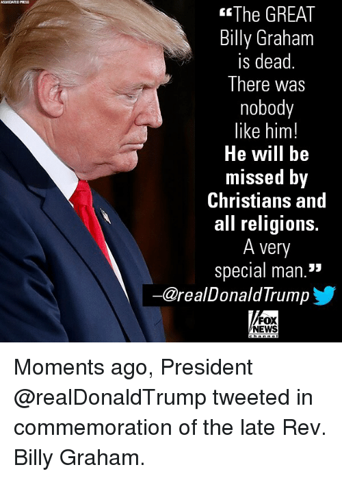 "Memes, News, and Fox News: ASSCCATED PRESS  The GREAT  Billy Graham  is dead  There was  nobody  like him!  He will bie  missed Dy  Christians and  all religions.  A very  special man.""  ー@realDonaldTrump  FOX  NEWS Moments ago, President @realDonaldTrump tweeted in commemoration of the late Rev. Billy Graham."