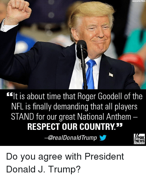"""Memes, News, and Nfl: ASSCCIATED PRESS  """"It is about time that Roger Goodell of the  NFL is finally demanding that all players  STAND for our great National Anthem -  RESPECT OUR COUNTRY3*  一@realDonaldTrump y  FOX  NEWS Do you agree with President Donald J. Trump?"""