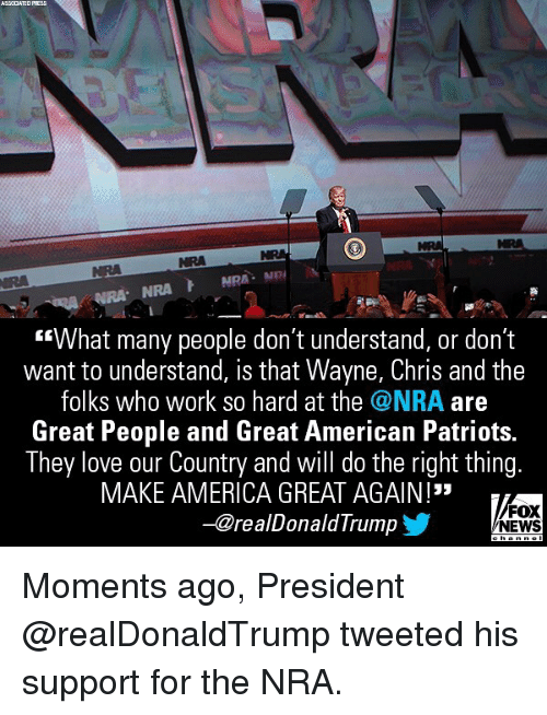 "America, Love, and Memes: ASSCCIATED  PRESS  NRA  NRA  ""What many people don't understand, or don't  want to understand, is that Wayne, Chris and the  folks who work so hard at the @NRA are  Great People and Great American Patriots.  They love our Country and will do the right thing.  MAKE AMERICA GREAT AGAIN !""  -@realDonaldTrump  FOX  NEWS Moments ago, President @realDonaldTrump tweeted his support for the NRA."