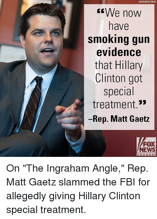 "Fbi, Hillary Clinton, and Memes: ASSDCATED PRESS  We novw  have  smoking gun  evidence  that Hillary  Clinton got  special  treatment.  Rep. Matt Gaetz  53  FOX  NEWS  ch anne On ""The Ingraham Angle,"" Rep. Matt Gaetz slammed the FBI for allegedly giving Hillary Clinton special treatment."