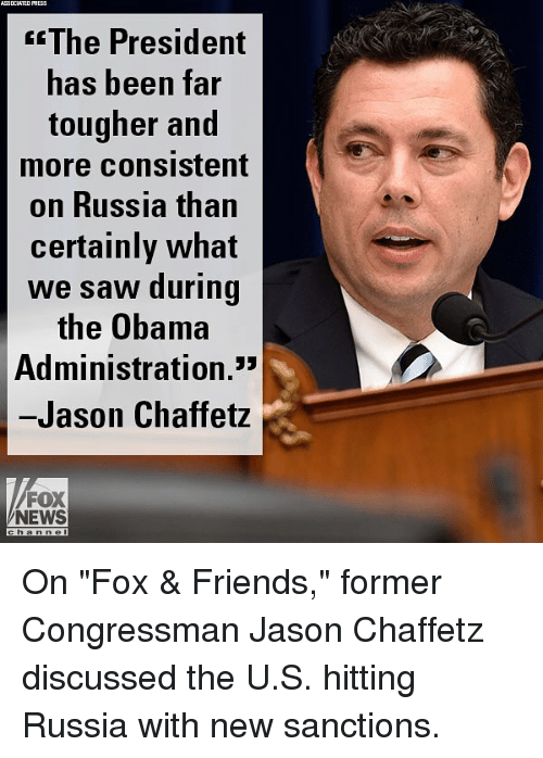 """Friends, Memes, and News: ASSDCIATED  PRESS  fThe President  has been far  tougher and  more Consistent  on Russia than  certainly what  we saw during  the Obama  Administration.3  Jason Chaffetz  FOX  NEWS  channel On """"Fox & Friends,"""" former Congressman Jason Chaffetz discussed the U.S. hitting Russia with new sanctions."""