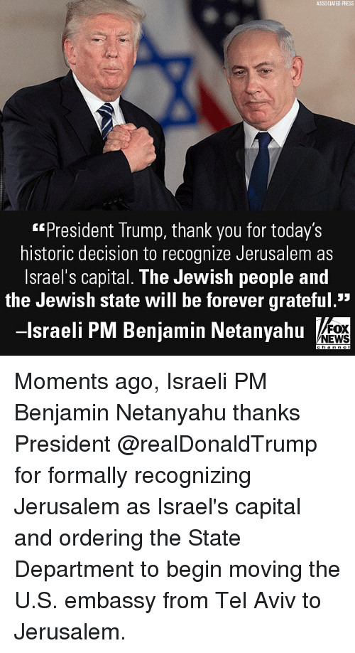 """Memes, News, and Thank You: ASSDCIATED PRESS  """"President Trump, thank you for today's  historic decision to recognize Jerusalem as  lsrael's capital. The Jewish people and  the Jewish state will be forever grateful.""""  -lsraeli PM Benjamin Netanyahu  FOX  NEWS Moments ago, Israeli PM Benjamin Netanyahu thanks President @realDonaldTrump for formally recognizing Jerusalem as Israel's capital and ordering the State Department to begin moving the U.S. embassy from Tel Aviv to Jerusalem."""