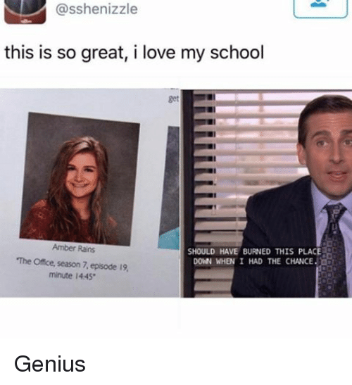 Love, Memes, and School: asshenizzle  this is so great, i love my school  Amber Rains  SHOULD HAVE BURNED THIS PLACE  The Office, season 7 episode 19,  DOWN WHEN I HAD THE CHANCE.  minute l445. Genius