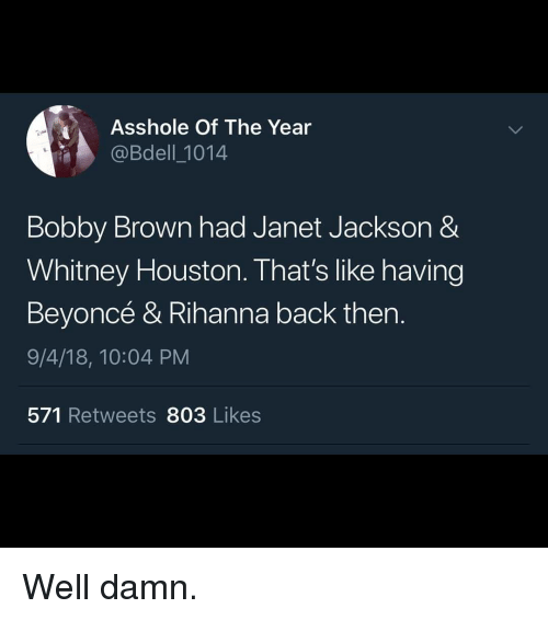 Beyonce, Blackpeopletwitter, and Funny: Asshole Of The Year  @Bdell_1014  Bobby Brown had Janet Jackson &  Whitney Houston. That's like having  Beyoncé & Rihanna back then.  9/4/18, 10:04 PM  571 Retweets 803 Likes