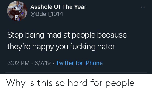 Fucking, Iphone, and Twitter: Asshole Of The Year  @Bdell 1014  Stop being mad at people because  they're happy you fucking hater  3:02 PM 6/7/19 Twitter for iPhone Why is this so hard for people