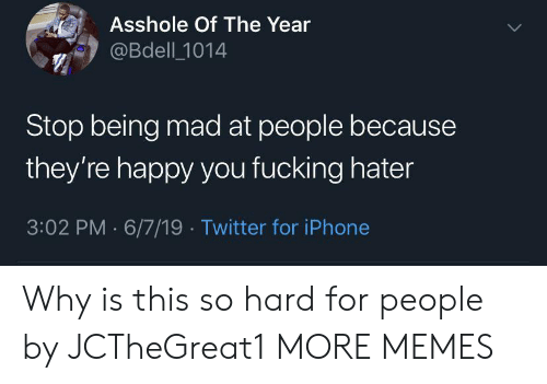 Dank, Fucking, and Iphone: Asshole Of The Year  @Bdell 1014  Stop being mad at people because  they're happy you fucking hater  3:02 PM 6/7/19 Twitter for iPhone Why is this so hard for people by JCTheGreat1 MORE MEMES