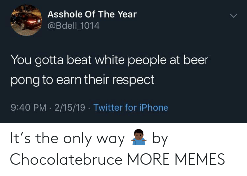 Beer, Dank, and Iphone: Asshole Of The Year  @Bdell_1014  You gotta beat white people at beer  pong to earn their respect  9:40 PM 2/15/19 Twitter for iPhone It's the only way 🤷🏿‍♂️ by Chocolatebruce MORE MEMES