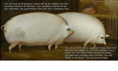 Being Alone, Life, and Memes: ASSICAL ART MEMES  You will find no forgiveness, there will be no respite from the  haunting memory of betrayal. Your ravenous avarice will be  your downfall, you gourmandize the öats like a rapacious hog  You act as if this life is supposed to be some kind  gift from our father. It is no gift brathah, it is a  curse. You are alone, there will be no solace  you will never indulge upon my öats. You will  fester in the doom. You will lose all hope