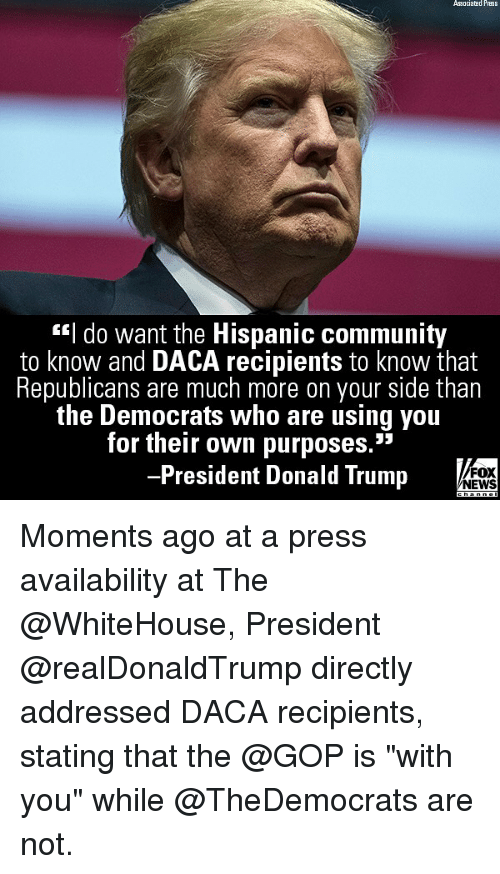"Community, Donald Trump, and Memes: Associatad Press  c""l do want the Hispanic community  to know and DACA recipients to know that  Republicans are much more on your side than  the Democrats Who are using you  for their own purposes.""  President Donald Trump  FOX  NEWS Moments ago at a press availability at The @WhiteHouse, President @realDonaldTrump directly addressed DACA recipients, stating that the @GOP is ""with you"" while @TheDemocrats are not."