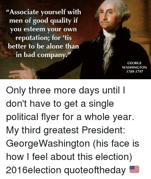 Associate yourself with men of good quality if you esteem your own being alone memes and george washington associate yourself with men of good ccuart Gallery