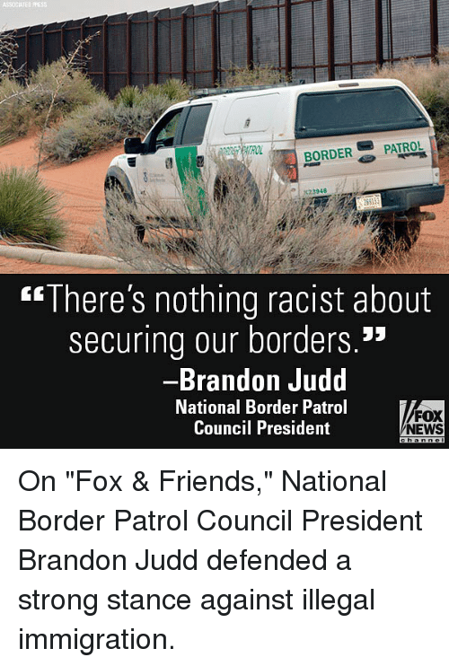 "Friends, Memes, and News: ASSOCIATED  BORDER-'' PATROL  ""There's nothing racist about  securing our borders.""  Brandon Judd  National Border Patrol  Council President  FOX  NEWS On ""Fox & Friends,"" National Border Patrol Council President Brandon Judd defended a strong stance against illegal immigration."