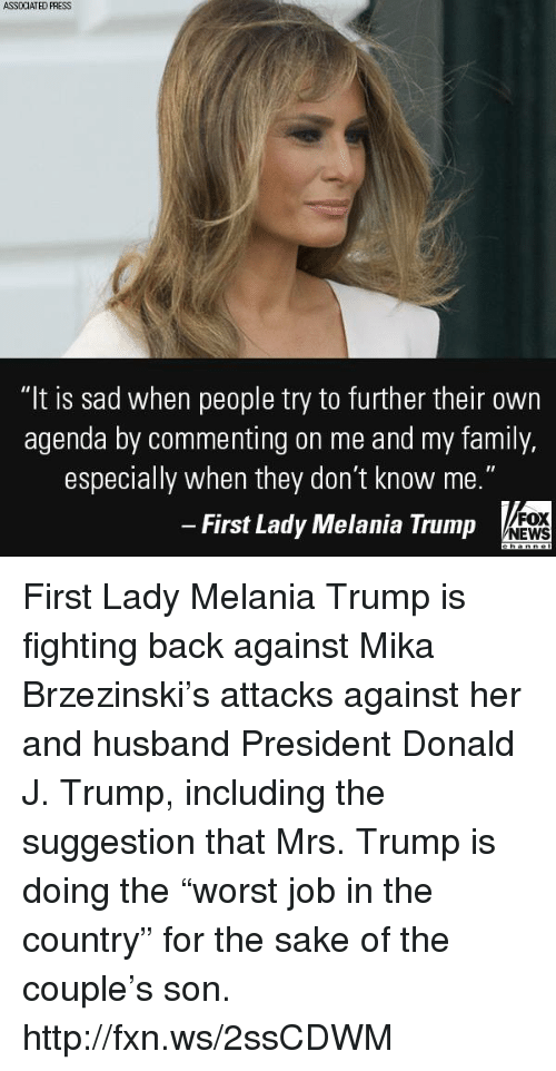 """Family, Melania Trump, and Memes: ASSOCIATED FRESS  """"It is sad when people try to further their own  agenda by commenting on me and my family,  especially when they don't know me.""""  First Lady Melania Trump  FOX  NEWS First Lady Melania Trump is fighting back against Mika Brzezinski's attacks against her and husband President Donald J. Trump, including the suggestion that Mrs. Trump is doing the """"worst job in the country"""" for the sake of the couple's son. http://fxn.ws/2ssCDWM"""