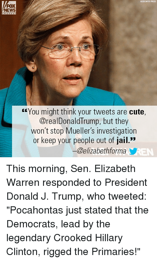 """Cute, Elizabeth Warren, and Hillary Clinton: ASSOCIATED PAESS  FOX  NEWS  rrYou might think your tweets are cute,  @realDonaldTrump, but they  won't stop Mueller's investigation  or keep your people out of jail.""""  ー@elizabethforma y This morning, Sen. Elizabeth Warren responded to President Donald J. Trump, who tweeted: """"Pocahontas just stated that the Democrats, lead by the legendary Crooked Hillary Clinton, rigged the Primaries!"""""""