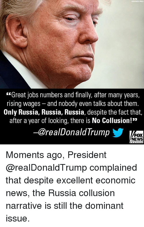 "Memes, News, and Fox News: ASSOCIATED PFRES  ""Great jobs numbers and finally, after many years,  rising wages - and nobody even talks about them.  Only Russia, Russia, Russia, despite the fact that,  after a year of looking, there is No Collusion!""  ー@realDonaldTrump  FOX  NEWS Moments ago, President @realDonaldTrump complained that despite excellent economic news, the Russia collusion narrative is still the dominant issue."