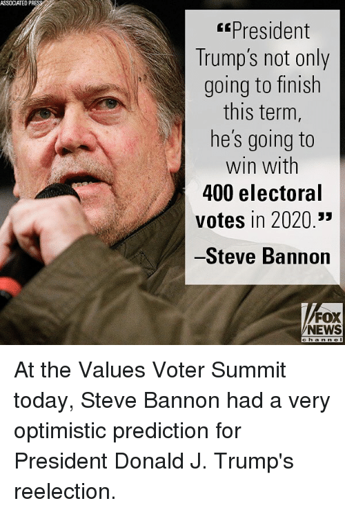 Memes, News, and Fox News: ASSOCIATED PR  President  Trump's not only  going to finish  this term,  he's going to  win with  400 electoral  votes in 2020.3  Steve Bannon  FOX  NEWS At the Values Voter Summit today, Steve Bannon had a very optimistic prediction for President Donald J. Trump's reelection.