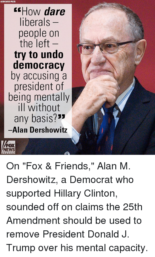 "Friends, Hillary Clinton, and Memes: ASSOCIATED PRES  How dare  liberals -  people on  the left  try to undo  democracy  by accusing a  president of  being mentally  ill without  any basis?*""  Alan Dershowitz  FOX  NEWS On ""Fox & Friends,"" Alan M. Dershowitz, a Democrat who supported Hillary Clinton, sounded off on claims the 25th Amendment should be used to remove President Donald J. Trump over his mental capacity."