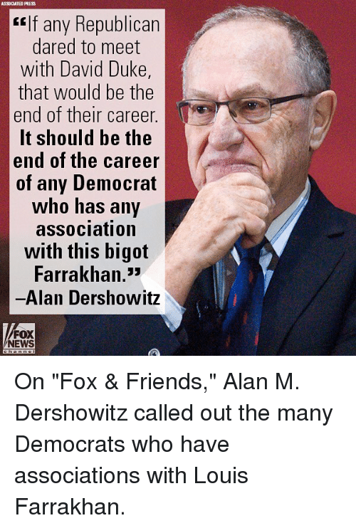 "Friends, Memes, and News: ASSOCIATED PRES  If any Republican  dared to meet  with David Duke,  that would be the  end of their career.  It should be the  end of the career  of any Democrat  who has any  association  with this bigot  Farrakhan.""  Alan Dershowitz  lf any Republicarn  FOX  NEWS On ""Fox & Friends,"" Alan M. Dershowitz called out the many Democrats who have associations with Louis Farrakhan."