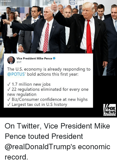 Confidence, Memes, and News: ASSOCIATED PRESS  0)  Vice President Mike Pence  @VP  The U.S. economy is already responding to  @POTUS' bold actions this first year:  1.7 million new jobs  V22 regulations eliminated for every one  new regulation  V Biz/Consumer confidence at new highs  VLargest tax cut in U.S history  FOX  NEWS On Twitter, Vice President Mike Pence touted President @realDonaldTrump's economic record.