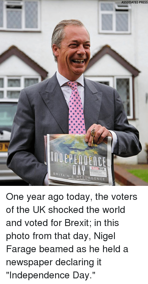 "Independence Day, Memes, and Today: ASSOCIATED PRESS  BRITAIN'S RESURGENCE One year ago today, the voters of the UK shocked the world and voted for Brexit; in this photo from that day, Nigel Farage beamed as he held a newspaper declaring it ""Independence Day."""