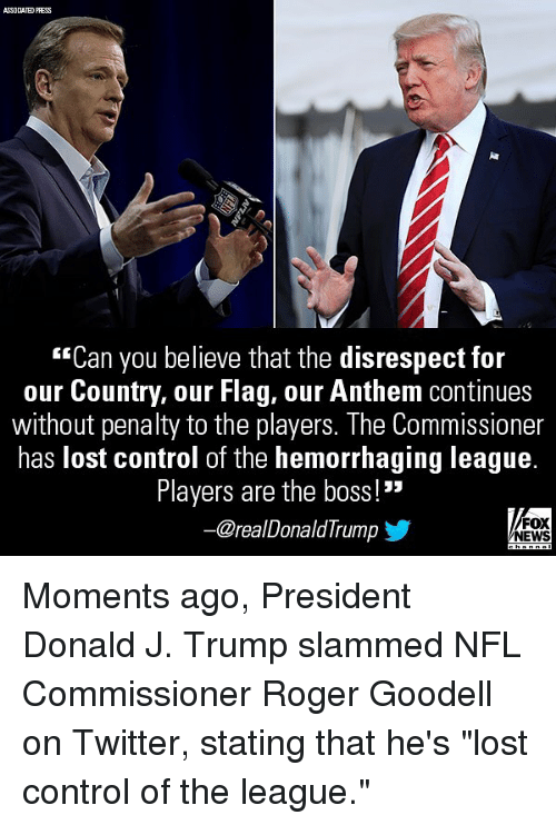 """Memes, News, and Nfl: ASSOCIATED PRESS  """"Can you believe that the disrespect for  our Country, our Flag, our Anthem continues  without penalty to the players. The Commissioner  has lost control of the hemorrhaging league.  Players are the boss!""""  @realDonaldTrump  FOX  NEWS Moments ago, President Donald J. Trump slammed NFL Commissioner Roger Goodell on Twitter, stating that he's """"lost control of the league."""""""