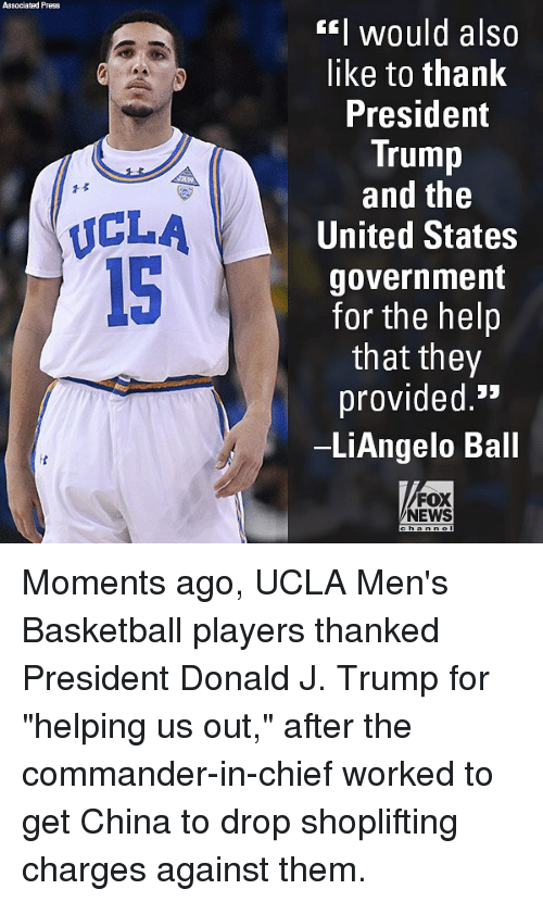 """Basketball, Memes, and News: Associated Press  EI would also  like to thank  President  Trump  and the  United States  government  for the helip  that they  provided.'*  LiAngelo Ball  1孓  ICLA  15  FOX  NEWS Moments ago, UCLA Men's Basketball players thanked President Donald J. Trump for """"helping us out,"""" after the commander-in-chief worked to get China to drop shoplifting charges against them."""