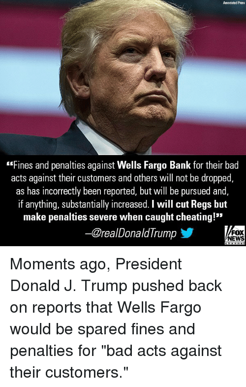 """Bad, Cheating, and Memes: Associated Press  Fines and penalties against Wells Fargo Bank for their bad  acts against their customers and others will not be dropped,  as has incorrectly been reported, but will be pursued and  if anything, substantially increased. I will cut Regs but  make penalties severe when caught cheating!""""  ー@reaDonaldTrump  FOX  NEWS Moments ago, President Donald J. Trump pushed back on reports that Wells Fargo would be spared fines and penalties for """"bad acts against their customers."""""""