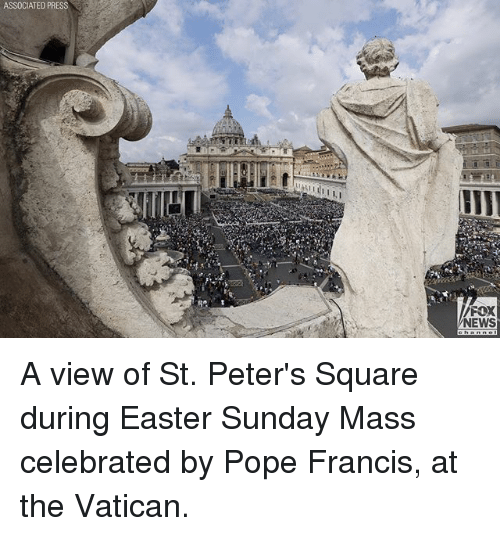 Easter, Memes, and News: ASSOCIATED PRESS  FOX  NEWS A view of St. Peter's Square during Easter Sunday Mass celebrated by Pope Francis, at the Vatican.