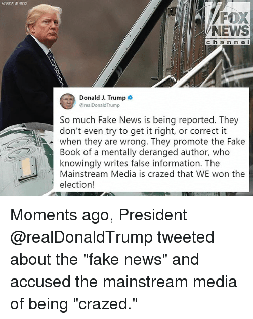 "Fake, Memes, and News: ASSOCIATED PRESS  FOX  NEWS  c h a n n e I  Donald J. Trump .  @realDonaldTrump  So much Fake News is being reported. They  don't even try to get it right, or correct it  . when they are wrong. They promote the Fake  Book of a mentally deranged author, who  knowingly writes false information. The  Mainstream Media is crazed that WE won the  election! Moments ago, President @realDonaldTrump tweeted about the ""fake news"" and accused the mainstream media of being ""crazed."""