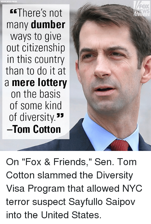 """Friends, Lottery, and Memes: ASSOCIATED PRESS  FOX  NEWS  There's not  many dumber  ways to give  out citizenship  in this country  than to do it at  a mere lottery  on the basis  of some kind  of diversity.'»  Tom Cotton  c ha On """"Fox & Friends,"""" Sen. Tom Cotton slammed the Diversity Visa Program that allowed NYC terror suspect Sayfullo Saipov into the United States."""