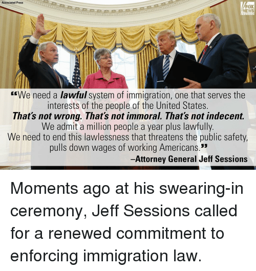 """Memes, 🤖, and Lawless: Associated Press  FOX  NEWS  """"We need a lawful system of immigration, one that serves the  interests of the people of the United States.  That's not wrong. That's not immoral. That's not indecent.  We admit a million people a year plus lawfully.  We need to end this lawlessness that threatens the public safety,  pulls down wages of working Americans.""""  -Attorney General Jeff Sessions Moments ago at his swearing-in ceremony, Jeff Sessions called for a renewed commitment to enforcing immigration law."""