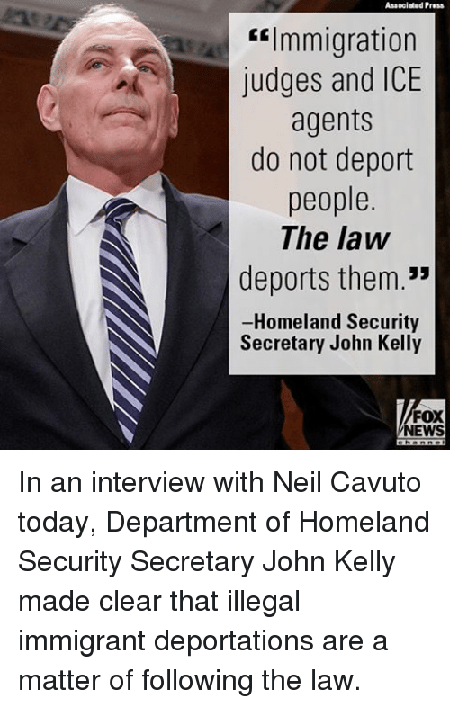 "Memes, News, and Fox News: Associated Press  ""Immigration  judges and ICE  agents  do not deport  people.  The law  deports them.""  -Homeland Security  Secretary John Kelly  FOX  NEWS In an interview with Neil Cavuto today, Department of Homeland Security Secretary John Kelly made clear that illegal immigrant deportations are a matter of following the law."